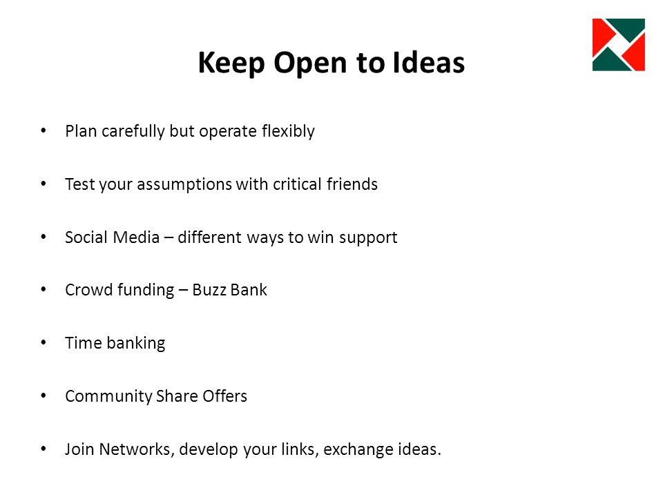 Keep Open to Ideas Plan carefully but operate flexibly Test your assumptions with critical friends Social Media – different ways to win support Crowd funding – Buzz Bank Time banking Community Share Offers Join Networks, develop your links, exchange ideas.