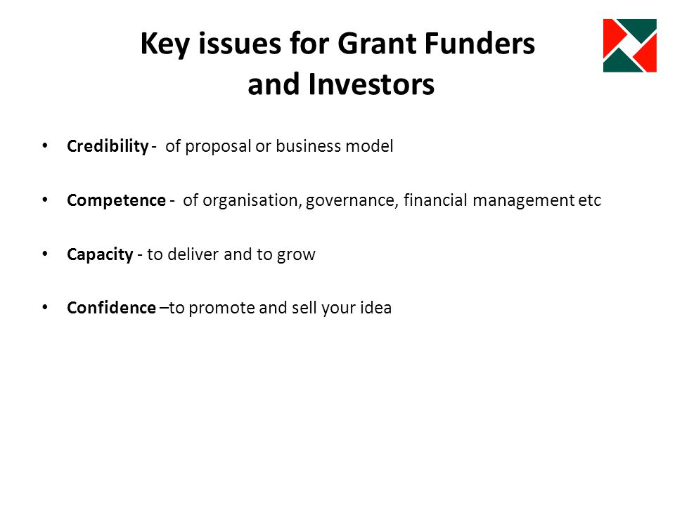 Key issues for Grant Funders and Investors Credibility - of proposal or business model Competence - of organisation, governance, financial management etc Capacity - to deliver and to grow Confidence –to promote and sell your idea