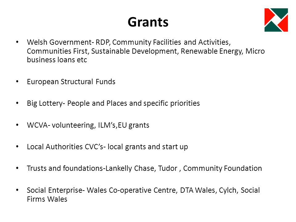 Grants Welsh Government- RDP, Community Facilities and Activities, Communities First, Sustainable Development, Renewable Energy, Micro business loans etc European Structural Funds Big Lottery- People and Places and specific priorities WCVA- volunteering, ILMs,EU grants Local Authorities CVCs- local grants and start up Trusts and foundations-Lankelly Chase, Tudor, Community Foundation Social Enterprise- Wales Co-operative Centre, DTA Wales, Cylch, Social Firms Wales