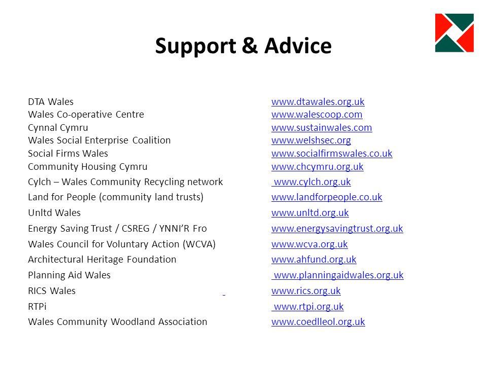 Support & Advice DTA Waleswww.dtawales.org.ukwww.dtawales.org.uk Wales Co-operative Centre www.walescoop.comwww.walescoop.com Cynnal Cymruwww.sustainwales.comwww.sustainwales.com Wales Social Enterprise Coalition www.welshsec.orgwww.welshsec.org Social Firms Waleswww.socialfirmswales.co.ukwww.socialfirmswales.co.uk Community Housing Cymruwww.chcymru.org.ukwww.chcymru.org.uk Cylch – Wales Community Recycling network www.cylch.org.uk www.cylch.org.uk Land for People (community land trusts) www.landforpeople.co.ukwww.landforpeople.co.uk Unltd Wales www.unltd.org.ukwww.unltd.org.uk Energy Saving Trust / CSREG / YNNIR Frowww.energysavingtrust.org.ukwww.energysavingtrust.org.uk Wales Council for Voluntary Action (WCVA)www.wcva.org.ukwww.wcva.org.uk Architectural Heritage Foundationwww.ahfund.org.ukwww.ahfund.org.uk Planning Aid Wales www.planningaidwales.org.uk www.planningaidwales.org.uk RICS Wales www.rics.org.uk www.rics.org.uk RTPi www.rtpi.org.uk www.rtpi.org.uk Wales Community Woodland Associationwww.coedlleol.org.ukwww.coedlleol.org.uk