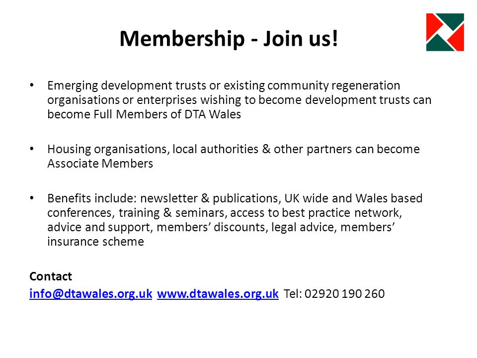 Emerging development trusts or existing community regeneration organisations or enterprises wishing to become development trusts can become Full Members of DTA Wales Housing organisations, local authorities & other partners can become Associate Members Benefits include: newsletter & publications, UK wide and Wales based conferences, training & seminars, access to best practice network, advice and support, members discounts, legal advice, members insurance scheme Contact info@dtawales.org.ukinfo@dtawales.org.uk www.dtawales.org.uk Tel: 02920 190 260www.dtawales.org.uk Membership - Join us!