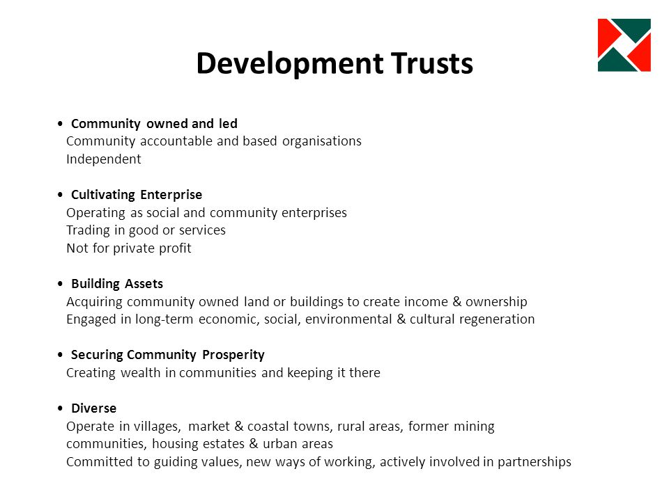 Community Anchors Term used to describe Development Trusts and other community organisations that are : Independent community led and based Multi-purpose providing range of integrated solutions and services Inclusive Leading community renewal There for the long-term