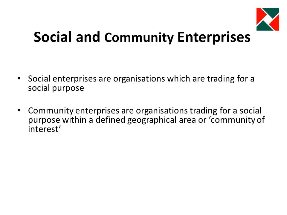 Social and Community Enterprises Social enterprises are organisations which are trading for a social purpose Community enterprises are organisations trading for a social purpose within a defined geographical area or community of interest
