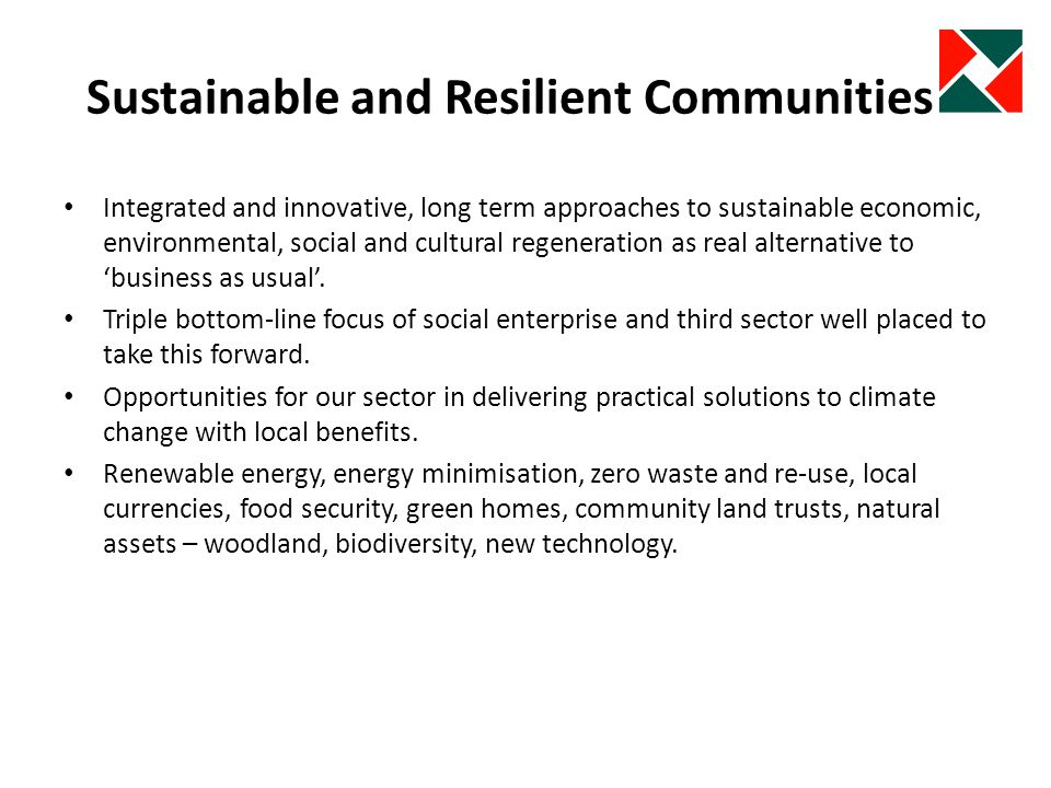 Sustainable and Resilient Communities Integrated and innovative, long term approaches to sustainable economic, environmental, social and cultural regeneration as real alternative to business as usual.