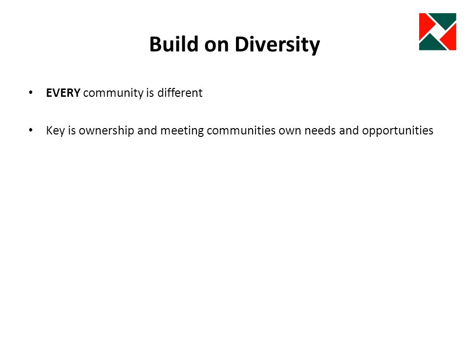 Build on Diversity EVERY community is different Key is ownership and meeting communities own needs and opportunities