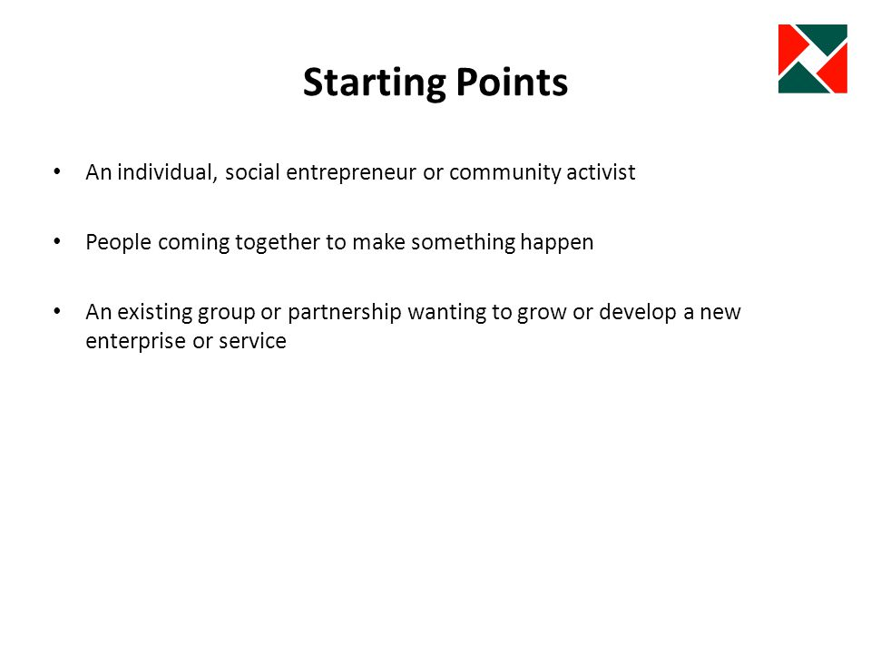 Getting Started Vision or good idea or business proposal Campaign, community development and planning Listen to others – is there a need, loss of service, resource or new opportunity.