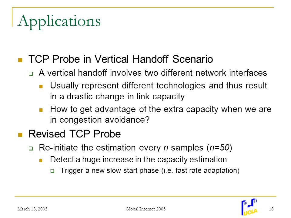March 18, 2005 Global Internet 2005 18 Applications TCP Probe in Vertical Handoff Scenario A vertical handoff involves two different network interfaces Usually represent different technologies and thus result in a drastic change in link capacity How to get advantage of the extra capacity when we are in congestion avoidance.
