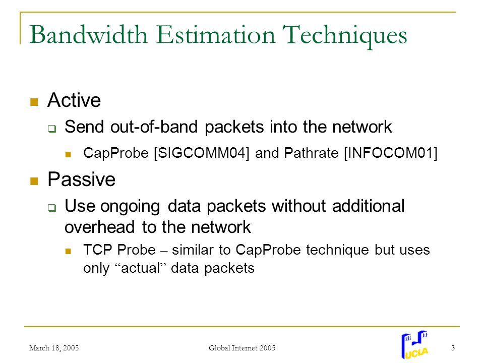 March 18, 2005 Global Internet 2005 3 Bandwidth Estimation Techniques Active Send out-of-band packets into the network CapProbe [SIGCOMM04] and Pathrate [INFOCOM01] Passive Use ongoing data packets without additional overhead to the network TCP Probe – similar to CapProbe technique but uses only actual data packets