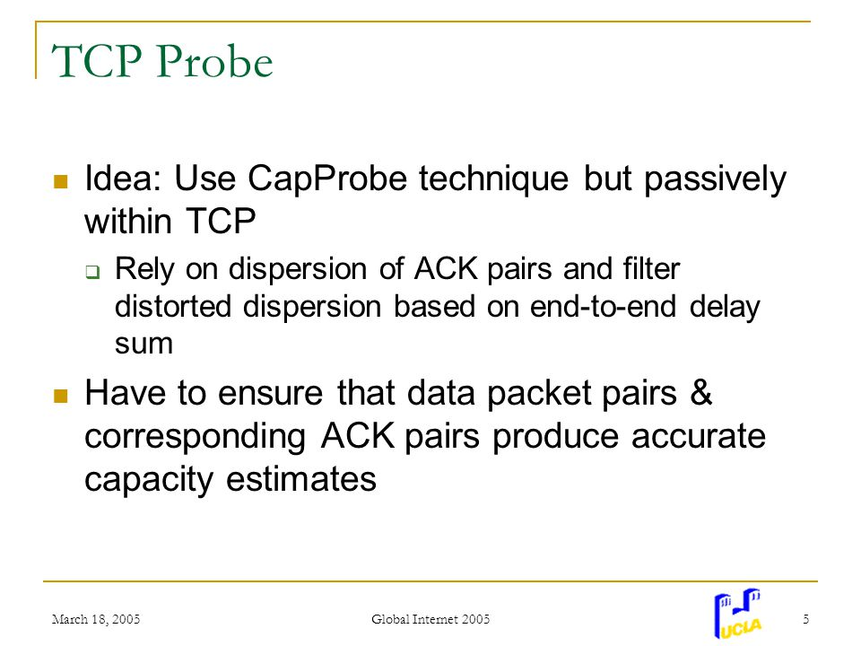 March 18, 2005 Global Internet 2005 5 TCP Probe Idea: Use CapProbe technique but passively within TCP Rely on dispersion of ACK pairs and filter distorted dispersion based on end-to-end delay sum Have to ensure that data packet pairs & corresponding ACK pairs produce accurate capacity estimates