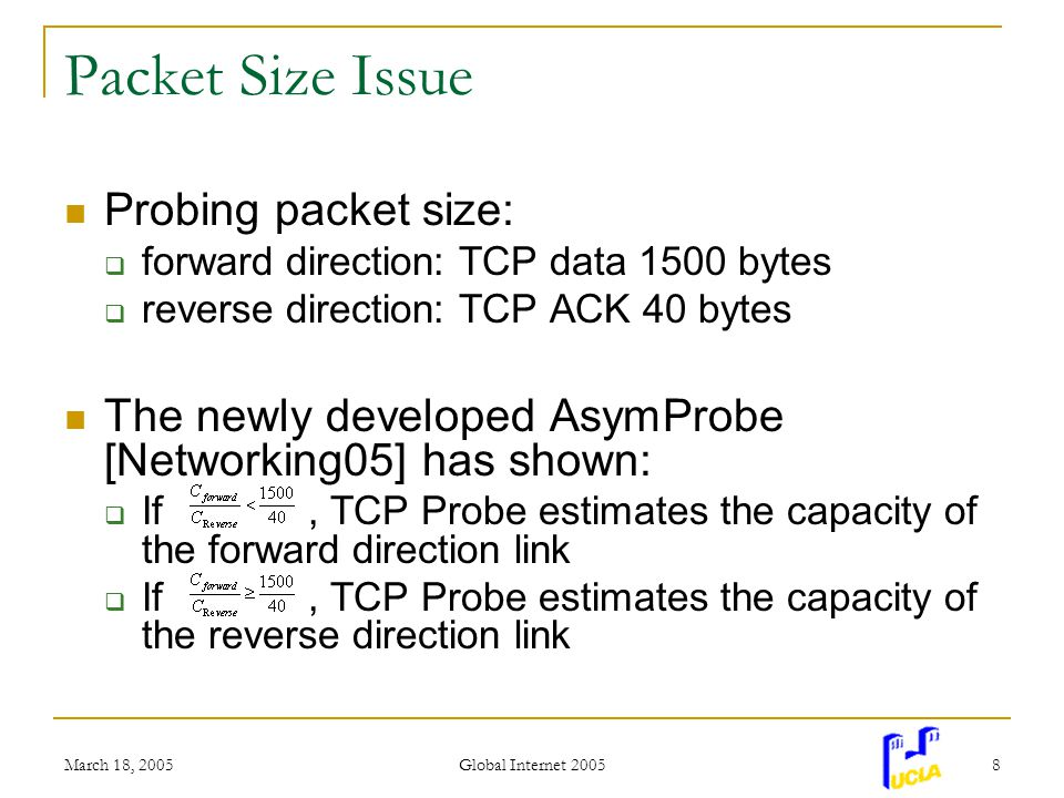 March 18, 2005 Global Internet 2005 8 Packet Size Issue Probing packet size: forward direction: TCP data 1500 bytes reverse direction: TCP ACK 40 bytes The newly developed AsymProbe [Networking05] has shown: If, TCP Probe estimates the capacity of the forward direction link If, TCP Probe estimates the capacity of the reverse direction link