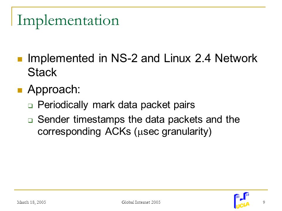 March 18, 2005 Global Internet 2005 9 Implementation Implemented in NS-2 and Linux 2.4 Network Stack Approach: Periodically mark data packet pairs Sender timestamps the data packets and the corresponding ACKs ( sec granularity)