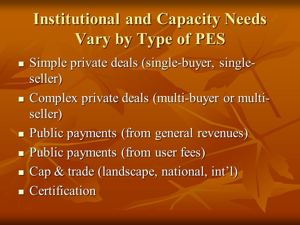 Institutional and Capacity Needs Vary by Type of PES Simple private deals (single-buyer, single- seller) Simple private deals (single-buyer, single- seller) Complex private deals (multi-buyer or multi- seller) Complex private deals (multi-buyer or multi- seller) Public payments (from general revenues) Public payments (from general revenues) Public payments (from user fees) Public payments (from user fees) Cap & trade (landscape, national, intl) Cap & trade (landscape, national, intl) Certification Certification