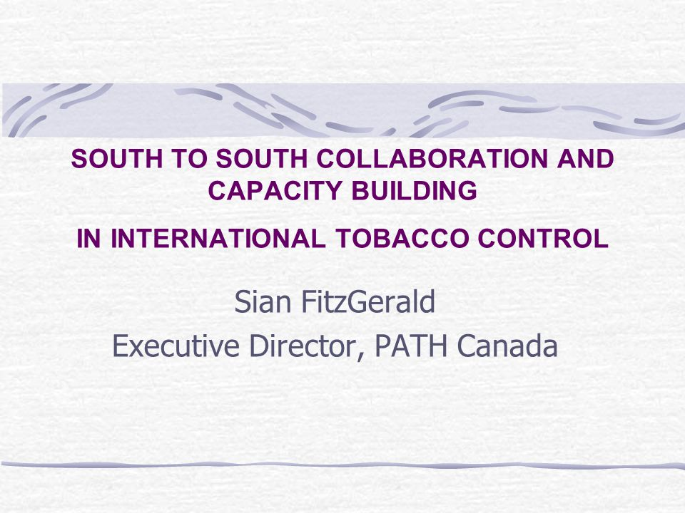 SOUTH TO SOUTH COLLABORATION AND CAPACITY BUILDING IN INTERNATIONAL TOBACCO CONTROL Sian FitzGerald Executive Director, PATH Canada