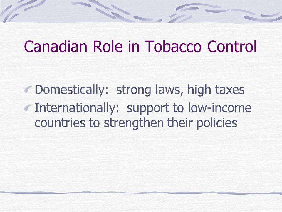 Canadian Role in Tobacco Control Domestically: strong laws, high taxes Internationally: support to low-income countries to strengthen their policies
