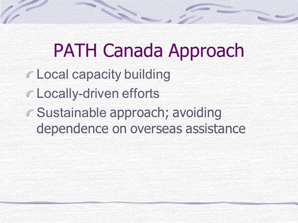 PATH Canada Approach Local capacity building Locally-driven efforts Sustainable approach; avoiding dependence on overseas assistance