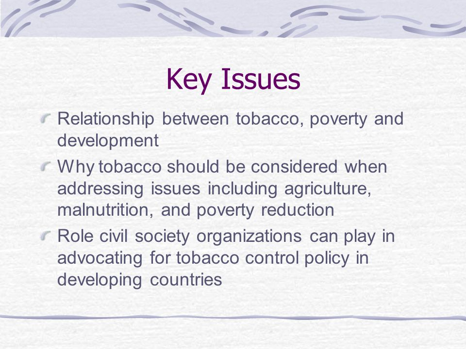 Key Issues Relationship between tobacco, poverty and development Why tobacco should be considered when addressing issues including agriculture, malnutrition, and poverty reduction Role civil society organizations can play in advocating for tobacco control policy in developing countries