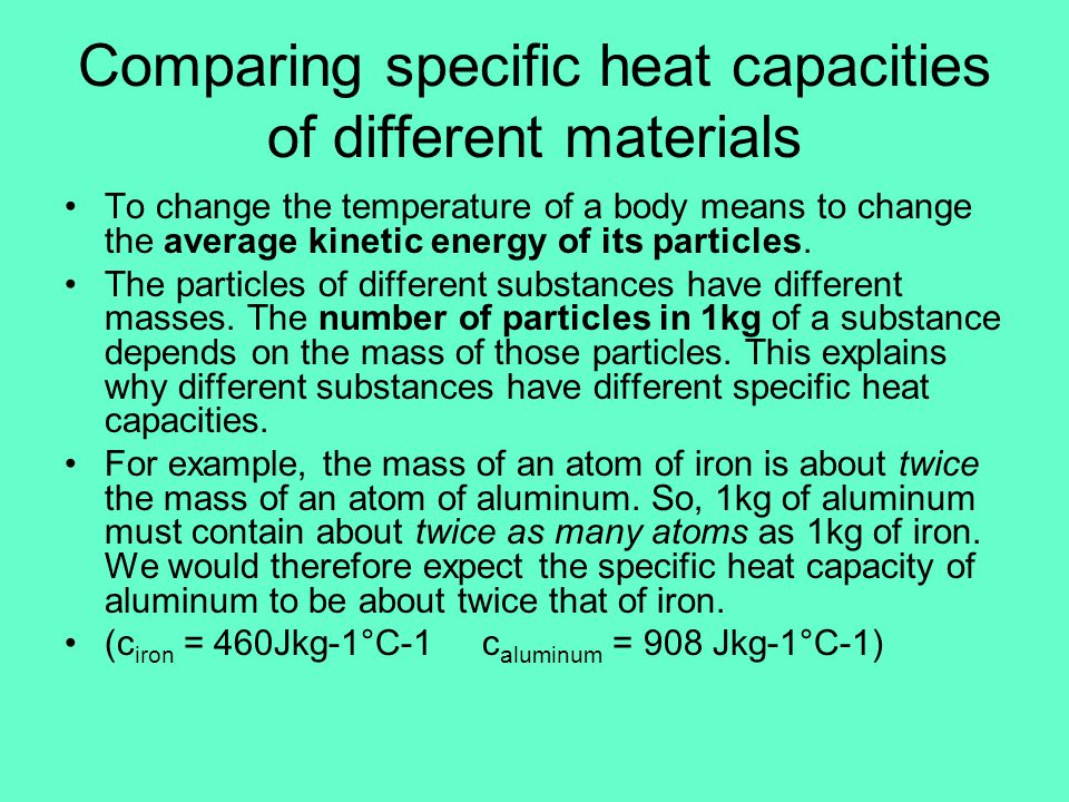 Specific Heat of Water The specific heat capacity of water is high compared with most other substances: c water = (approximately) 4180Jkg -1 °C -1 The specific heat capacity for various material can be found on page 373 in Giancoli.