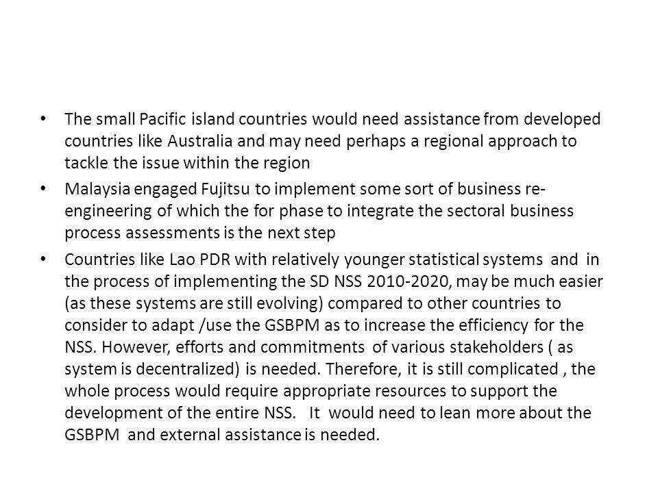 The small Pacific island countries would need assistance from developed countries like Australia and may need perhaps a regional approach to tackle the issue within the region Malaysia engaged Fujitsu to implement some sort of business re- engineering of which the for phase to integrate the sectoral business process assessments is the next step Countries like Lao PDR with relatively younger statistical systems and in the process of implementing the SD NSS , may be much easier (as these systems are still evolving) compared to other countries to consider to adapt /use the GSBPM as to increase the efficiency for the NSS.