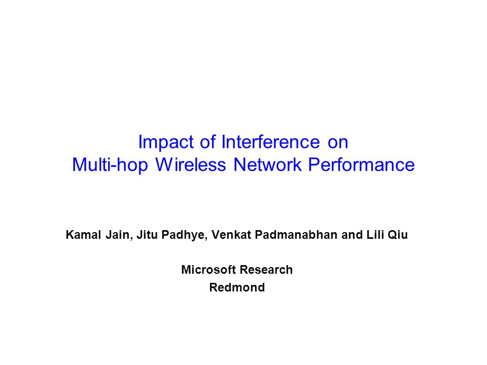 Impact of Interference on Multi-hop Wireless Network Performance Kamal Jain, Jitu Padhye, Venkat Padmanabhan and Lili Qiu Microsoft Research Redmond