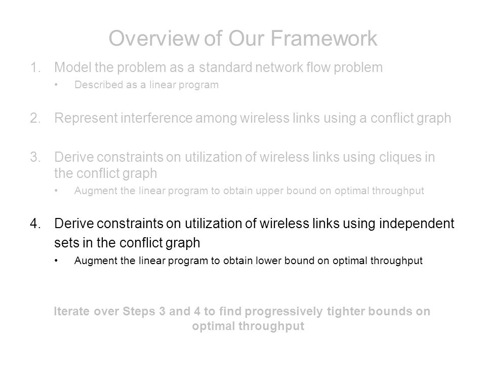 Overview of Our Framework 1.Model the problem as a standard network flow problem Described as a linear program 2.Represent interference among wireless links using a conflict graph 3.Derive constraints on utilization of wireless links using cliques in the conflict graph Augment the linear program to obtain upper bound on optimal throughput 4.Derive constraints on utilization of wireless links using independent sets in the conflict graph Augment the linear program to obtain lower bound on optimal throughput Iterate over Steps 3 and 4 to find progressively tighter bounds on optimal throughput
