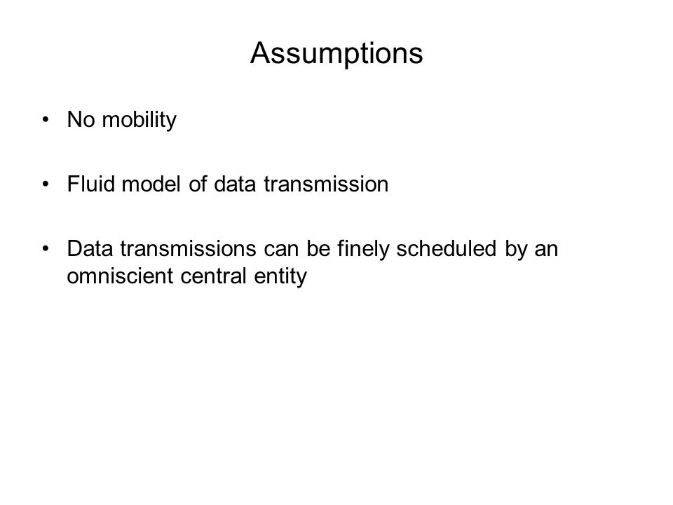 Assumptions No mobility Fluid model of data transmission Data transmissions can be finely scheduled by an omniscient central entity