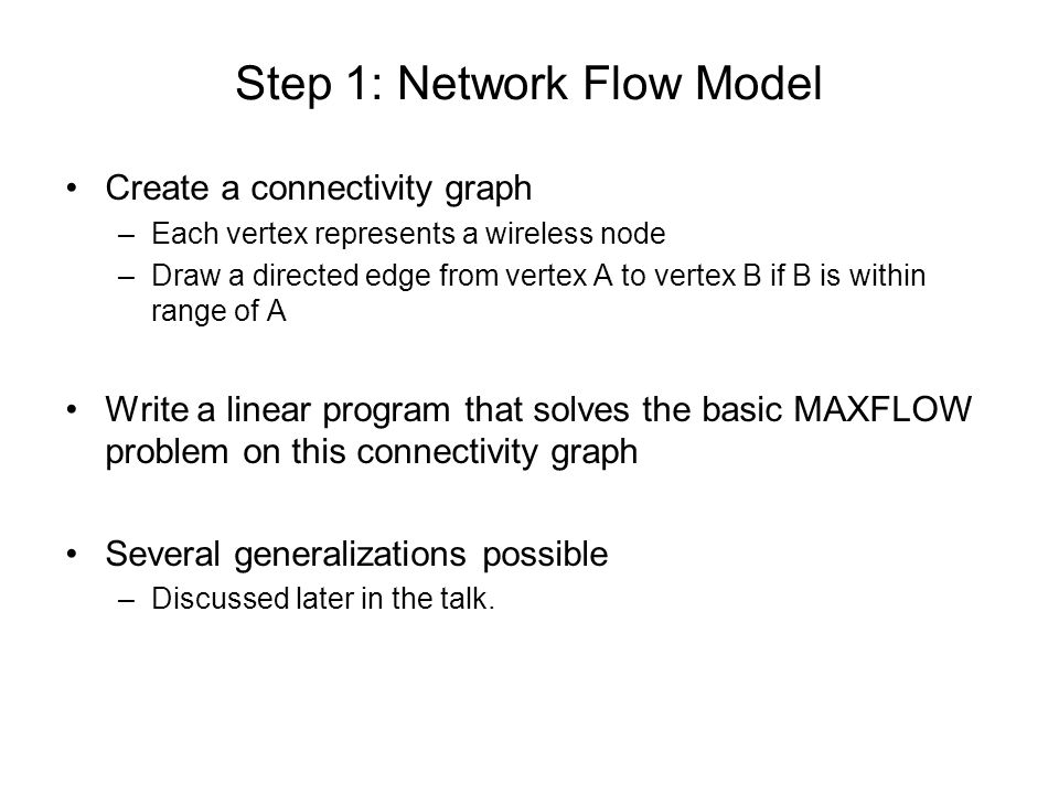 Step 1: Network Flow Model Create a connectivity graph –Each vertex represents a wireless node –Draw a directed edge from vertex A to vertex B if B is within range of A Write a linear program that solves the basic MAXFLOW problem on this connectivity graph Several generalizations possible –Discussed later in the talk.