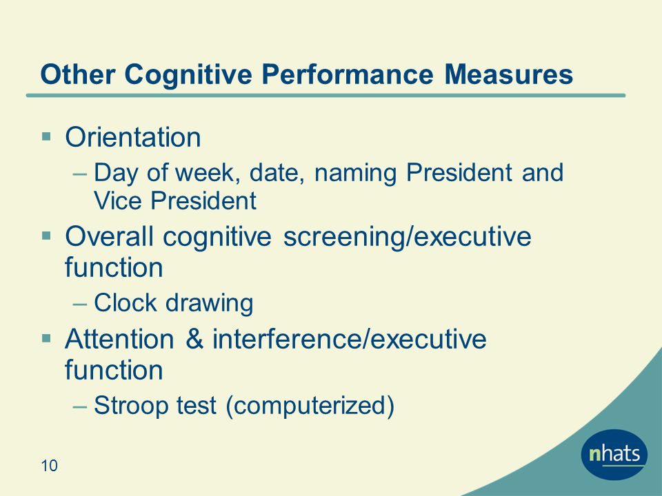 Other Cognitive Performance Measures Orientation –Day of week, date, naming President and Vice President Overall cognitive screening/executive function –Clock drawing Attention & interference/executive function –Stroop test (computerized) 10