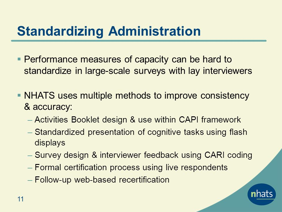 Standardizing Administration 11 Performance measures of capacity can be hard to standardize in large-scale surveys with lay interviewers NHATS uses multiple methods to improve consistency & accuracy: –Activities Booklet design & use within CAPI framework –Standardized presentation of cognitive tasks using flash displays –Survey design & interviewer feedback using CARI coding –Formal certification process using live respondents –Follow-up web-based recertification