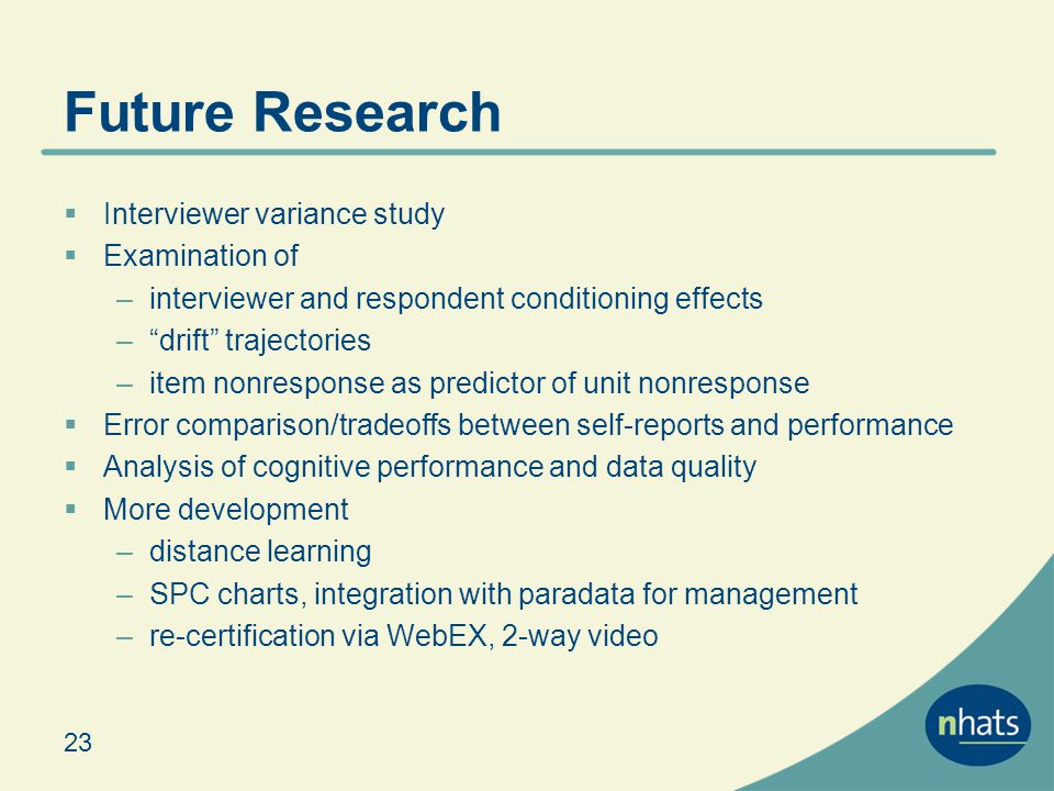 Future Research Interviewer variance study Examination of –interviewer and respondent conditioning effects –drift trajectories –item nonresponse as predictor of unit nonresponse Error comparison/tradeoffs between self-reports and performance Analysis of cognitive performance and data quality More development –distance learning –SPC charts, integration with paradata for management –re-certification via WebEX, 2-way video 23