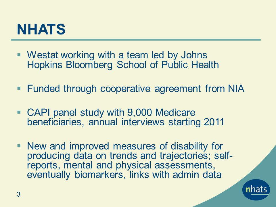 NHATS Westat working with a team led by Johns Hopkins Bloomberg School of Public Health Funded through cooperative agreement from NIA CAPI panel study with 9,000 Medicare beneficiaries, annual interviews starting 2011 New and improved measures of disability for producing data on trends and trajectories; self- reports, mental and physical assessments, eventually biomarkers, links with admin data 3