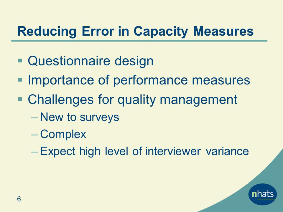 Item Nonresponse Performance measures used in depth set of exclusion criteria to minimize burden High completion rate for both cognitive & performance tasks for those eligible Comprehensive list of reasons why test was not conducted allow detailed analyses Majority of unit nonresponse due to inability to complete easier task & safety concerns Performance related to age, health rating, care setting, memory 17