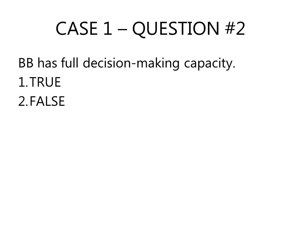 CASE 1 – QUESTION #2 BB has full decision-making capacity. 1.TRUE 2.FALSE