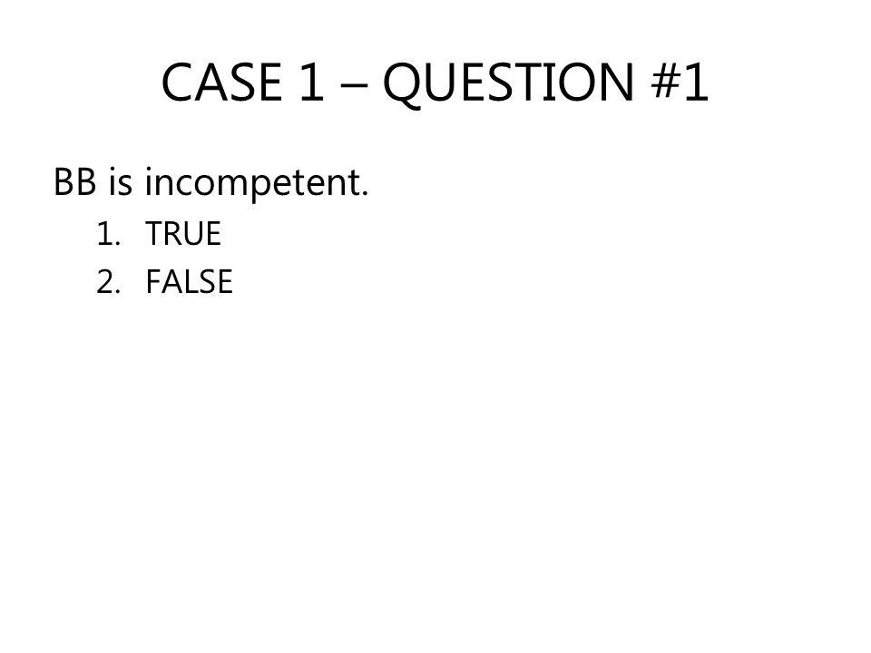 CASE 1 – QUESTION #1 BB is incompetent. 1.TRUE 2.FALSE