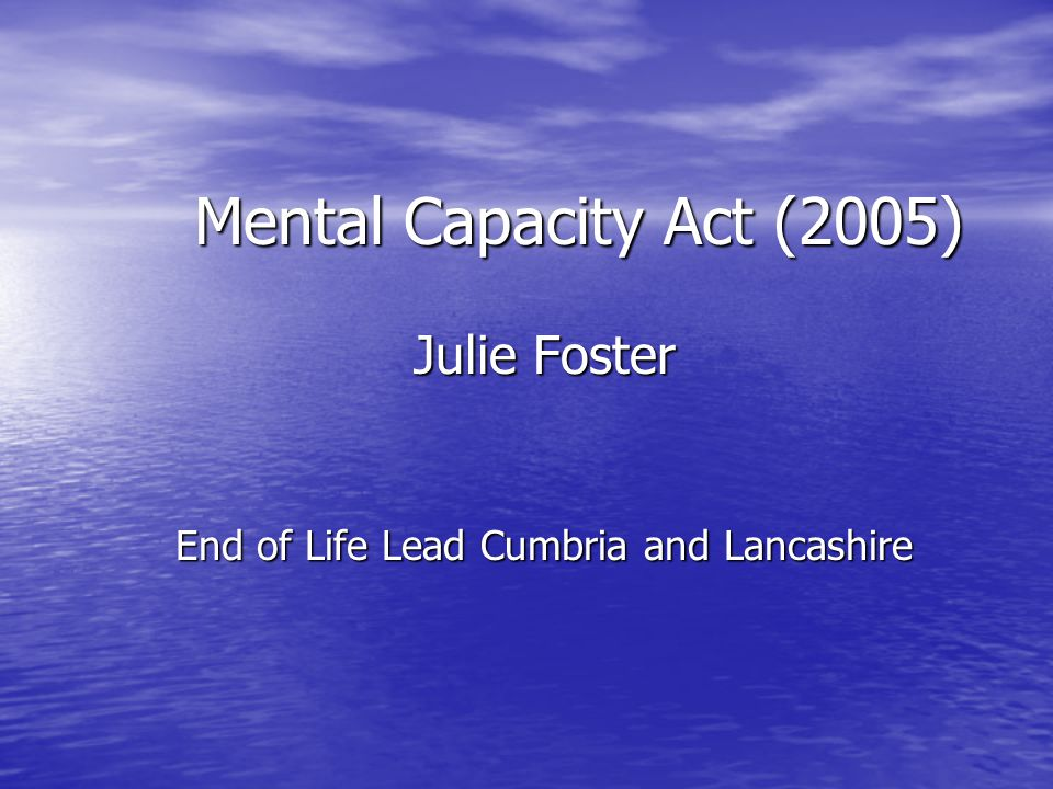 Mental Capacity Act (2005) Julie Foster End of Life Lead Cumbria and Lancashire