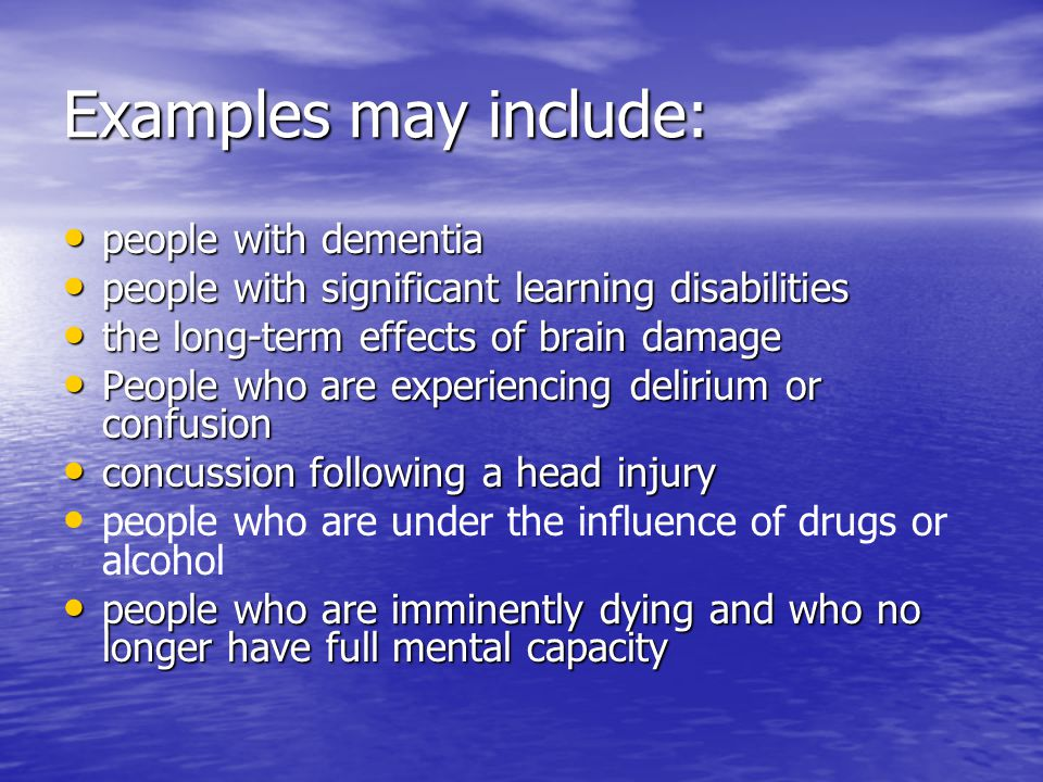 Examples may include: people with dementia people with dementia people with significant learning disabilities people with significant learning disabilities the long-term effects of brain damage the long-term effects of brain damage People who are experiencing delirium or confusion People who are experiencing delirium or confusion concussion following a head injury concussion following a head injury people who are under the influence of drugs or alcohol people who are imminently dying and who no longer have full mental capacity people who are imminently dying and who no longer have full mental capacity