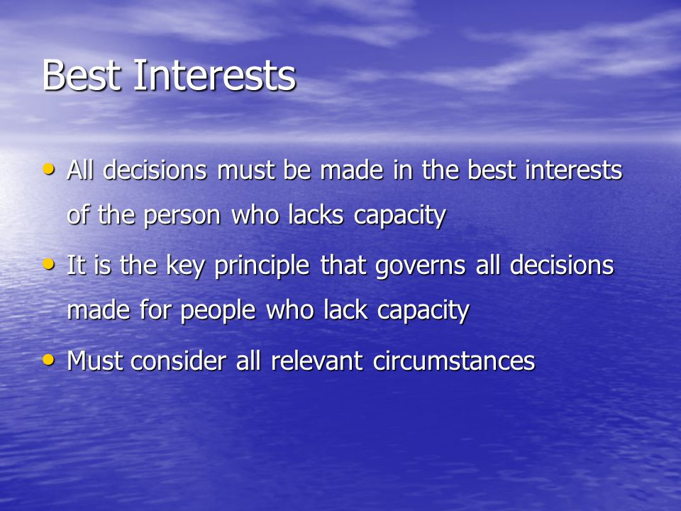 Best Interests All decisions must be made in the best interests of the person who lacks capacity All decisions must be made in the best interests of the person who lacks capacity It is the key principle that governs all decisions made for people who lack capacity It is the key principle that governs all decisions made for people who lack capacity Must consider all relevant circumstances Must consider all relevant circumstances