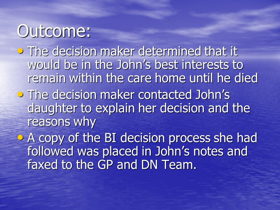 Outcome: The decision maker determined that it would be in the Johns best interests to remain within the care home until he died The decision maker determined that it would be in the Johns best interests to remain within the care home until he died The decision maker contacted Johns daughter to explain her decision and the reasons why The decision maker contacted Johns daughter to explain her decision and the reasons why A copy of the BI decision process she had followed was placed in Johns notes and faxed to the GP and DN Team.