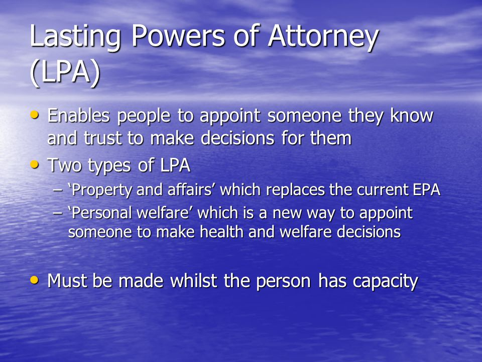 Lasting Powers of Attorney (LPA) Enables people to appoint someone they know and trust to make decisions for them Enables people to appoint someone they know and trust to make decisions for them Two types of LPA Two types of LPA –Property and affairs which replaces the current EPA –Personal welfare which is a new way to appoint someone to make health and welfare decisions Must be made whilst the person has capacity Must be made whilst the person has capacity
