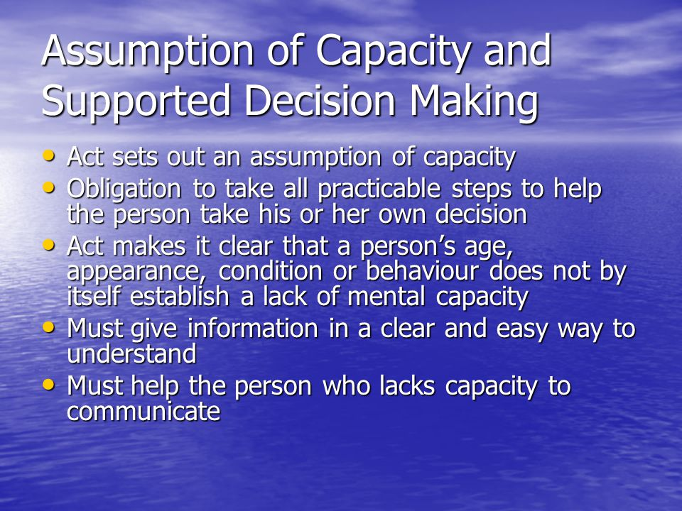 Assessing Capacity Act sets out the best practice approach to determining capacity - whether an individual is able, at a particular time of making a particular decision Act sets out the best practice approach to determining capacity - whether an individual is able, at a particular time of making a particular decision Decision specific Decision specific Detail on what is involved in assessing capacity is covered in the Code of Practice Detail on what is involved in assessing capacity is covered in the Code of Practice
