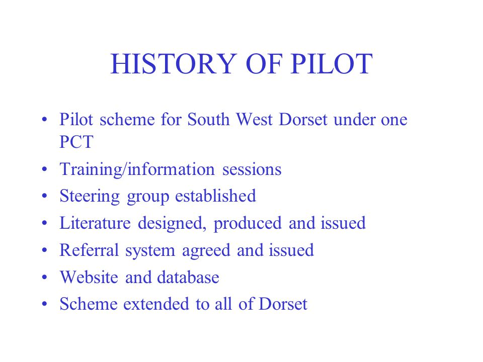 HISTORY OF PILOT Pilot scheme for South West Dorset under one PCT Training/information sessions Steering group established Literature designed, produced and issued Referral system agreed and issued Website and database Scheme extended to all of Dorset