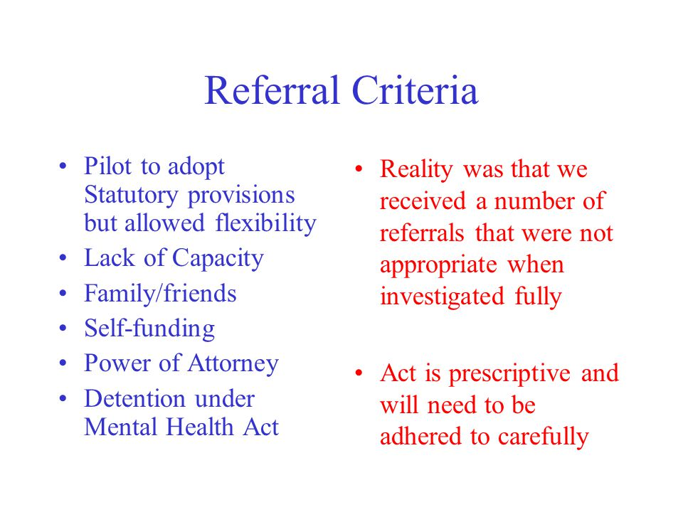 Referral Criteria Pilot to adopt Statutory provisions but allowed flexibility Lack of Capacity Family/friends Self-funding Power of Attorney Detention under Mental Health Act Reality was that we received a number of referrals that were not appropriate when investigated fully Act is prescriptive and will need to be adhered to carefully