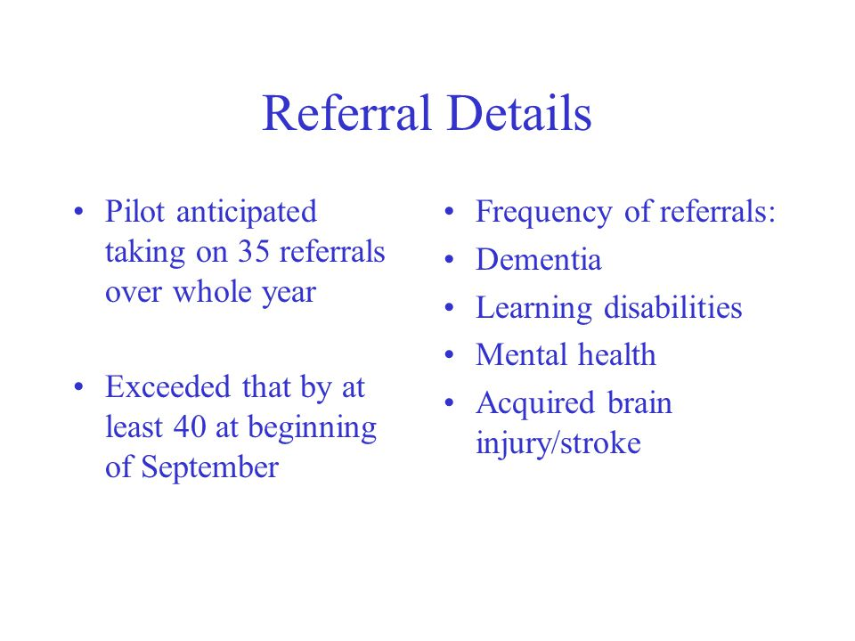 Referral Details Pilot anticipated taking on 35 referrals over whole year Exceeded that by at least 40 at beginning of September Frequency of referrals: Dementia Learning disabilities Mental health Acquired brain injury/stroke