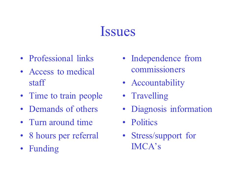 Issues Professional links Access to medical staff Time to train people Demands of others Turn around time 8 hours per referral Funding Independence from commissioners Accountability Travelling Diagnosis information Politics Stress/support for IMCAs