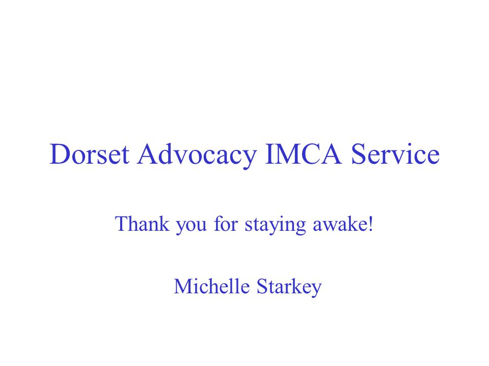 Dorset Advocacy IMCA Service Thank you for staying awake! Michelle Starkey