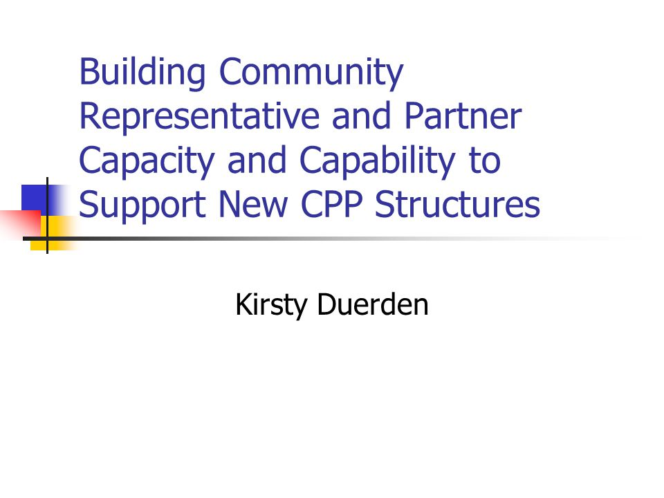 Building Community Representative and Partner Capacity and Capability to Support New CPP Structures Kirsty Duerden