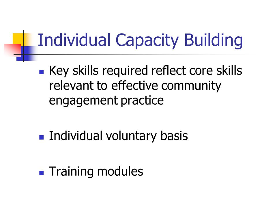 Individual Capacity Building Key skills required reflect core skills relevant to effective community engagement practice Individual voluntary basis Tr