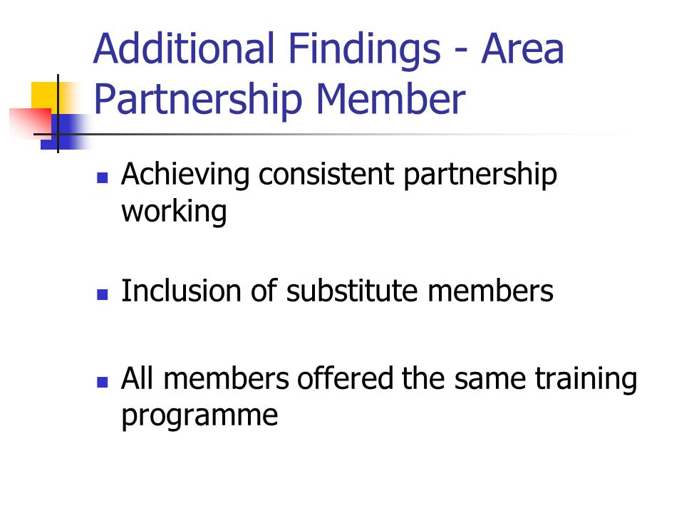Additional Findings - Area Partnership Member Achieving consistent partnership working Inclusion of substitute members All members offered the same tr