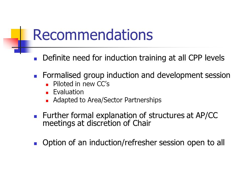 Recommendations Definite need for induction training at all CPP levels Formalised group induction and development session Piloted in new CCs Evaluatio