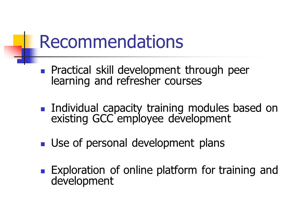 Recommendations Practical skill development through peer learning and refresher courses Individual capacity training modules based on existing GCC emp