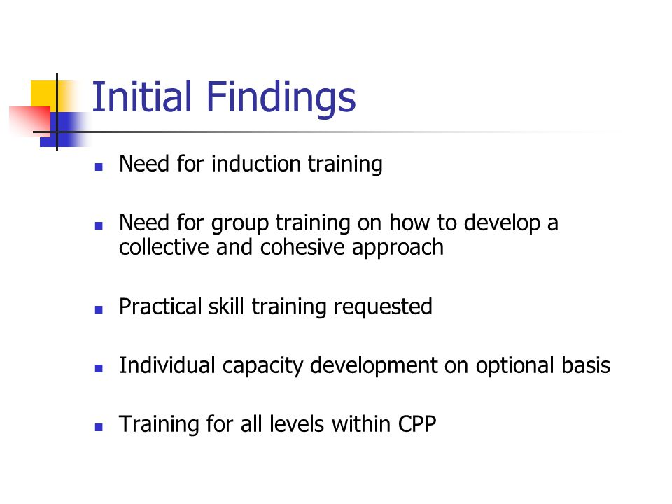 Initial Findings Need for induction training Need for group training on how to develop a collective and cohesive approach Practical skill training req